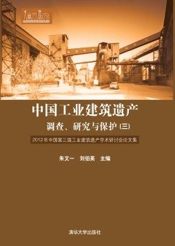 中国工业建筑遗产调查、研究与保护(三)——2012年中国第三届工业建筑遗产学术研讨会论文集