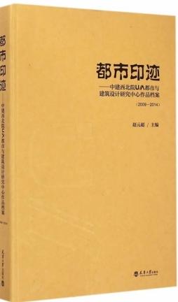 都市印迹: 中建西北院U/A设计研究中心作品档案 :2009~2014 / 赵元超主编.