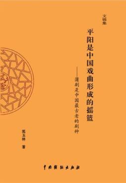 平阳是中国戏曲形成的摇篮:蒲剧是中国最古老的剧种 狐玉林, 编著 中国戏剧出版社