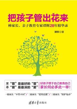 把孩子管出花来 -棒家长、亲子教育专家谭辉28年精华录 谭辉 清华大学出版社