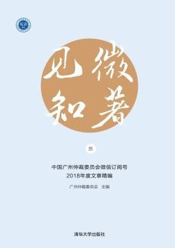 见微知著(三)——中国广州仲裁委员会微信订阅号2018年度文章精编 广州仲裁委员会 清华大学出版社